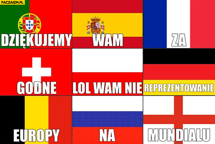 Dziękujemy wam za godne reprezentowanie Europy na mundialu Polska lol wam nie flaga flagi