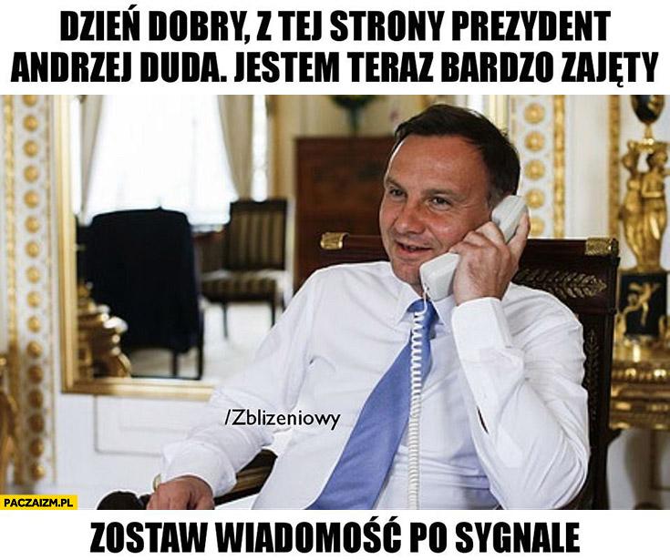 Dzień dobry z tej strony prezydent Andrzej Duda, jestem teraz bardzo zajęty zostaw wiadomość po sygnale nie odebrał telefonu Zbliżeniowy automatyczna sekretarka