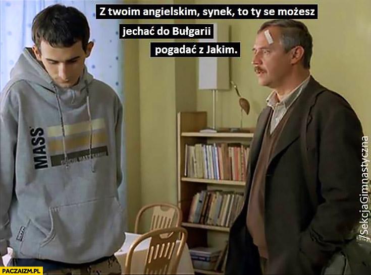 Dzień Świra z Twoim angielskim synek to ty se możesz jechać do Bułgarii pogadać z Jakim Sekcja Gimnastyczna