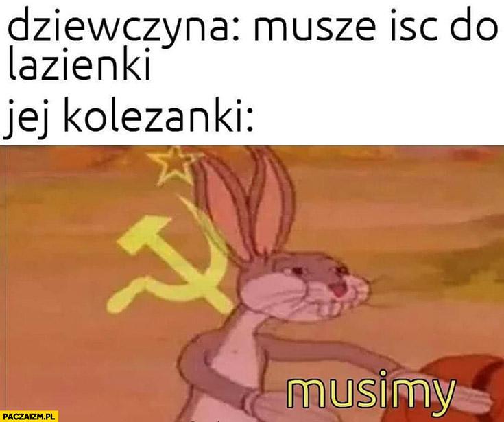 Dziewczyna: muszę iść do łazienki, jej koleżanki: musimy komunizm