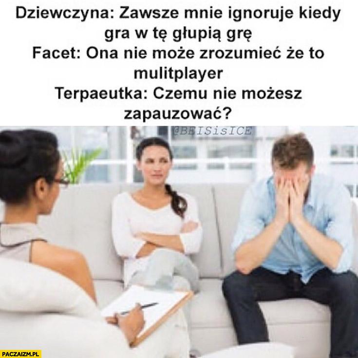Dziewczyna: zawsze mnie ignoruje kiedy gra w tą głupią grę. Facet: ona nie może zrozumieć, że to multiplayer. Terapeutka: czemu nie możesz zapauzować?