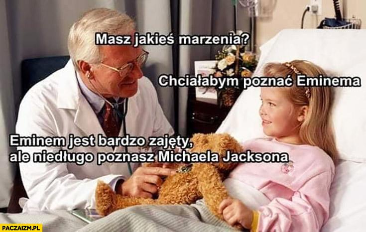 Dziewczynka w szpitalu masz jakieś marzenia? Chciałabym poznać Eminema. Eminem jest bardzo zajęty ale niedługo poznasz Michaela Jacksona