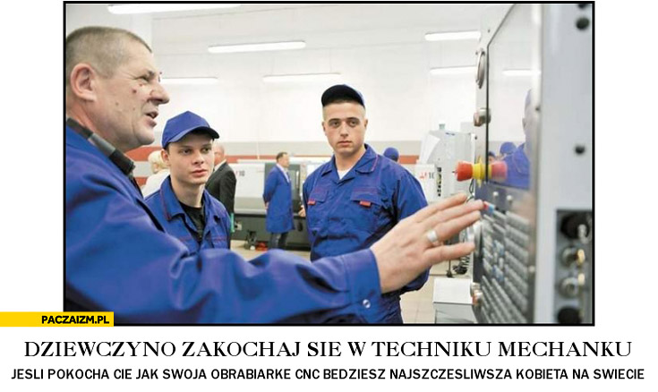 Dziewczyno zakochaj się w techniku mechaniku jeśli pokocha Cię jak obrabiarkę CNC będziesz najszczęśliwszą kobieta na świecie