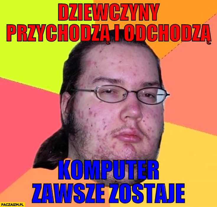 Dziewczyny przychodzą i odchodzą, komputer zawsze zostaje typowy informatyk