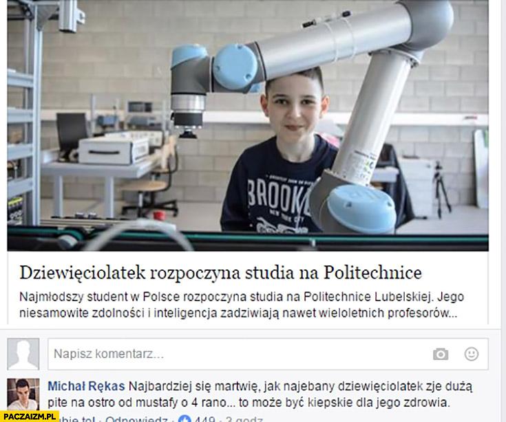 Dziewięciolatek rozpoczyna studia na politechnice. Najbardziej się martwię jak najebany dziewięciolatek zje dużą pitę na ostro od mustafy o 4 rano, to może być kiepskie dla jego zdrowia