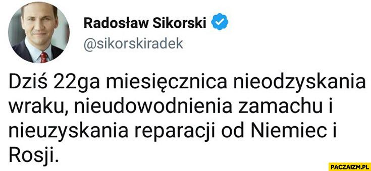 Dziś 22ga miesięcznica nieodzyskania wraku, nieudowodnienia zamachu i nieuzyskania reparacji od Niemiec i Rosji Radosław Sikorski na twitterze