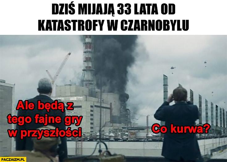 Dziś mijają 33 lata od katastrofy w Czarnobylu, ale będą z tego fajne gry w przyszłości, co kurna?