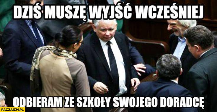 Dziś muszę wyjść wcześniej odbieram ze szkoły swojego doradcę Kaczyński