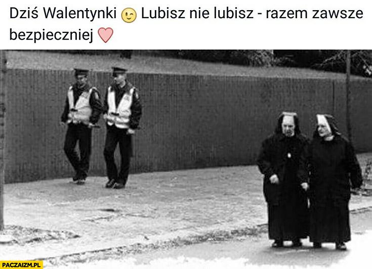 Dziś walentynki, lubisz nie lubisz razem zawsze bezpieczniej policja siostry zakonne