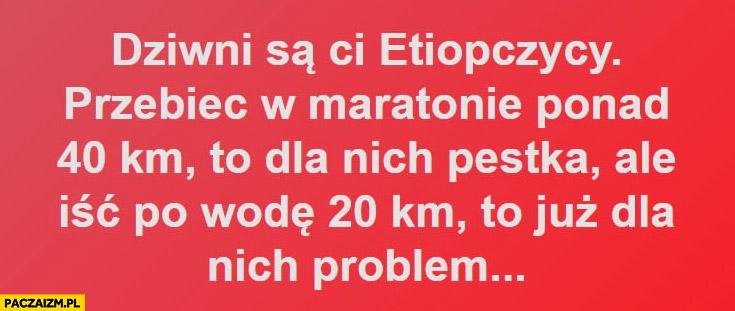Dziwni są Ci Etiopczycy, przebiec w maratonie ponad 40 km to dla nich pestka ale iść po wodę 20 km to już problem