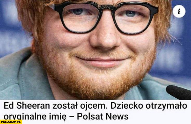 Ed Sheeran został ojcem dziecko otrzymało oryginalne imię – Polsat News