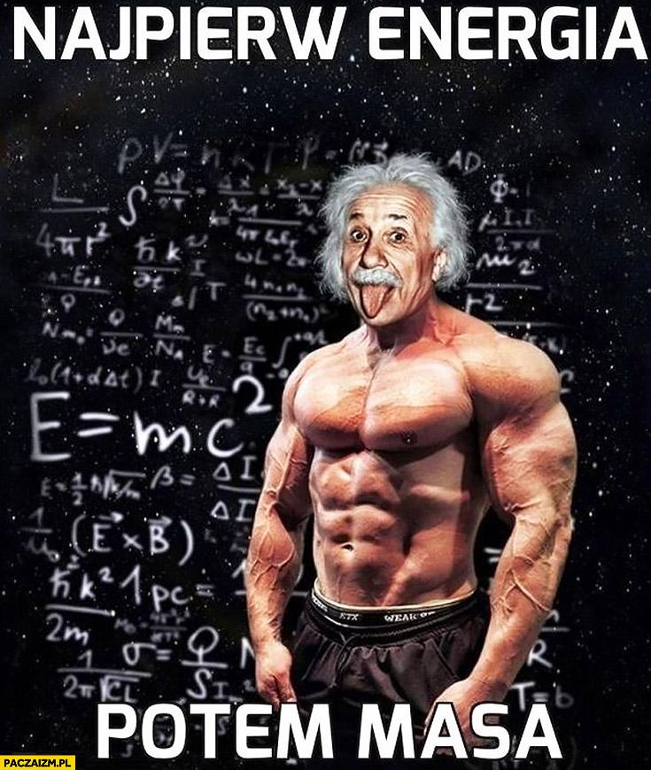 Einstein najpierw energia potem masa przypakowany koks siłacz