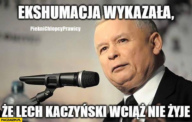 Ekshumacja wykazała, że Lech Kaczyński wciąż nie żyje. Jarosław Kaczyński