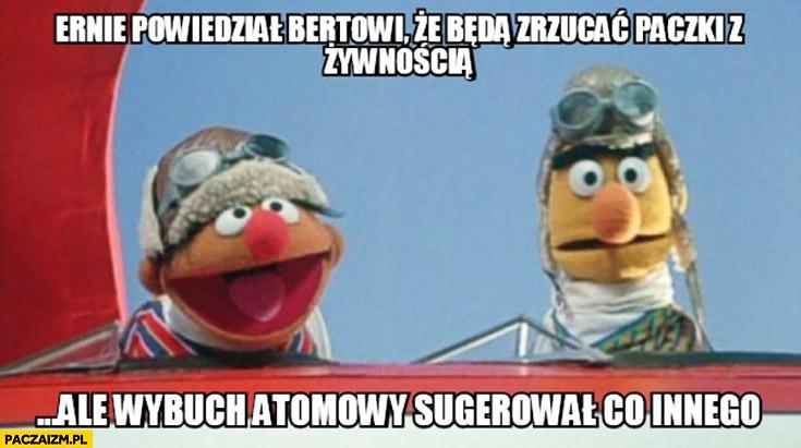 Ernie powiedział Bertowi, że będą zrzucać paczki z żywnością, ale wybuch atomowy sugerował co innego