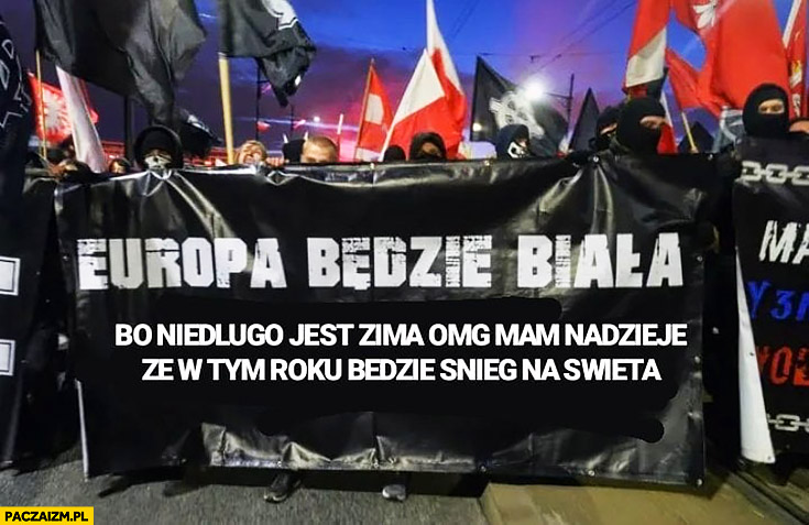 Europa będzie biała transparent na marszu narodowców bo niedługo jest zima omg mam nadzieję, że w tym roku będzie śnieg na święta