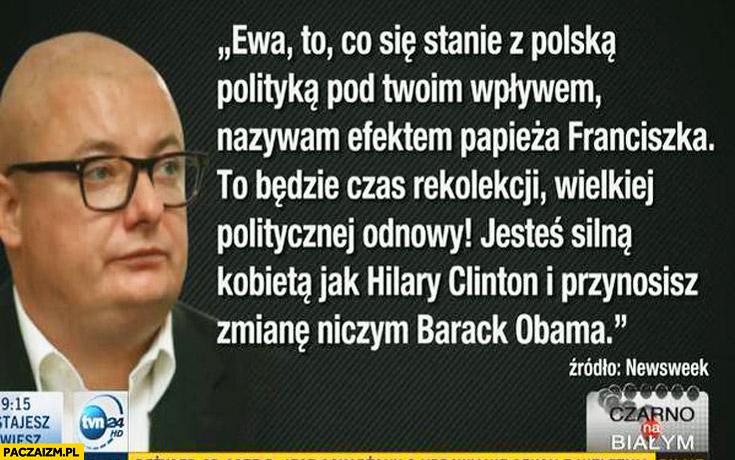 Ewa to co się stanie z polską polityką nazywam efektem papieża Franciszka, to będzie czas odnowy jesteś silna kobieta jak Hilary Clinton przynosisz zmianę niczym Barack Obama