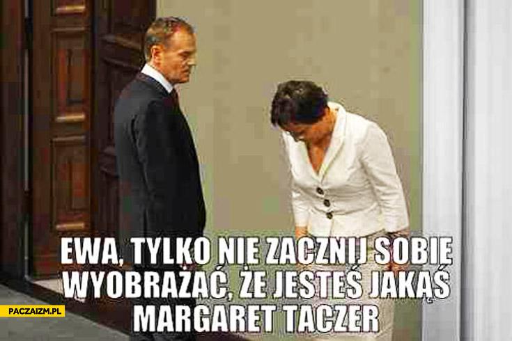 Ewa tylko nie zacznij sobie wyobrażać że jesteś jakąś Margaret Taczer