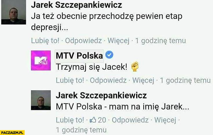 Facebook MTV Polska: też obecnie przechodzę pewien etap depresji, trzymaj się Jacek! Mam na imię Jarek