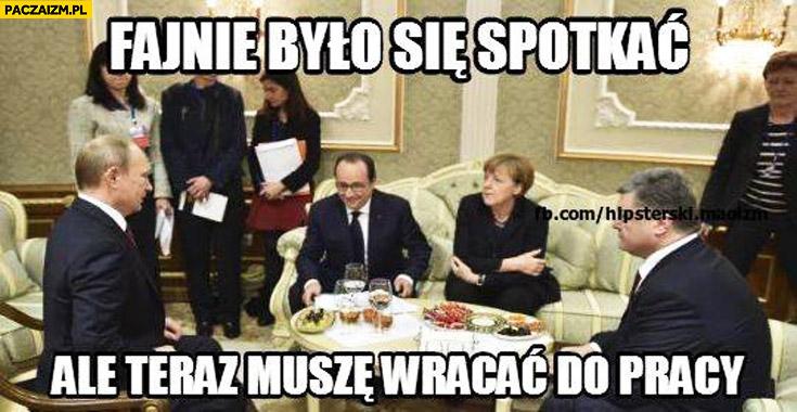 Fajnie było się spotkać ale teraz muszę wracać do pracy Putin Hollande Merkel