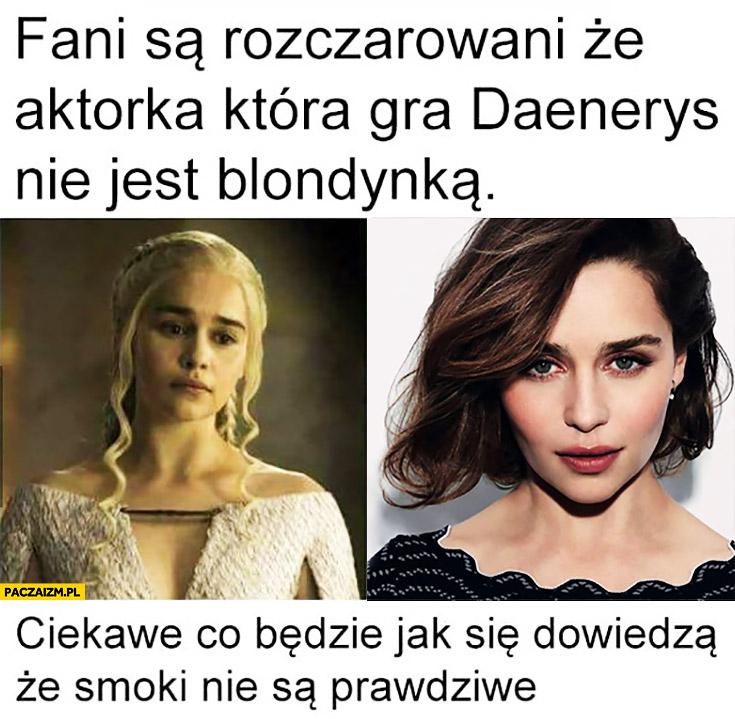 Fani są rozczarowani, że aktorka którą gra Daenerys nie jest blondynką. Ciekawe co będzie jak się dowiedzą, że smoki nie są prawdziwe. Gra o tron