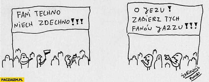 Fani techno niech zdechnoo Jezu zabierz tych fanów jazzu Żartowniś ponury