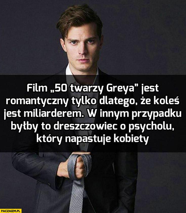 Film 50 Twarzy Greya jest romantyczny tylko dlatego że koleś jest miliarderem w innym przypadku byłby to dreszczowiec o psycholu który napasuje kobiety