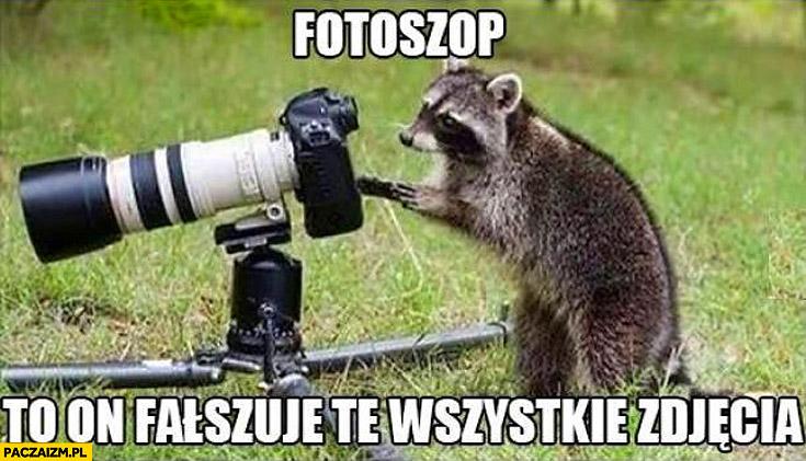 Fotoszop to on fałszuje wszystkie zdjęcia szop pracz aparat
