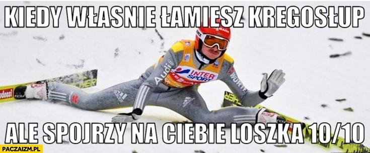 Freitag kiedy właśnie łamiesz kręgosłup ale spojrzy na Ciebie loszka 10 na 10 skoki narciarskie