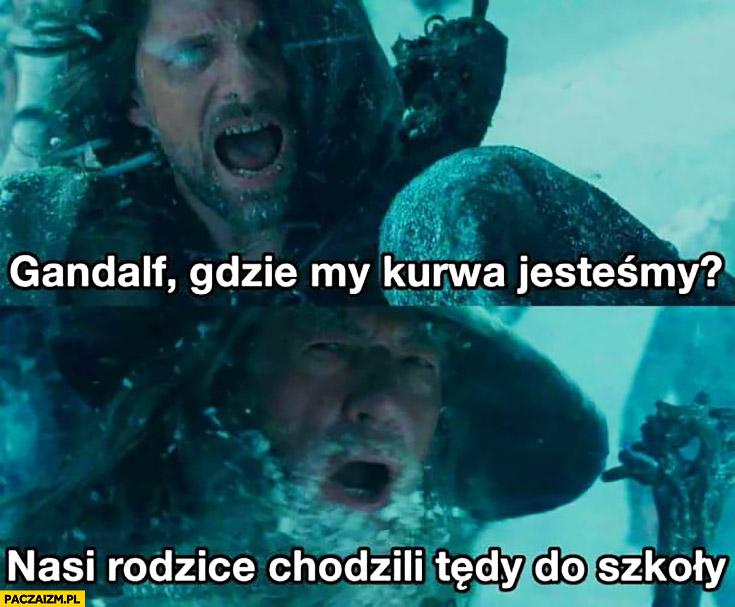 Gandalf gdzie my kurna jesteśmy? Nasi rodzice chodzili tędy do szkoły