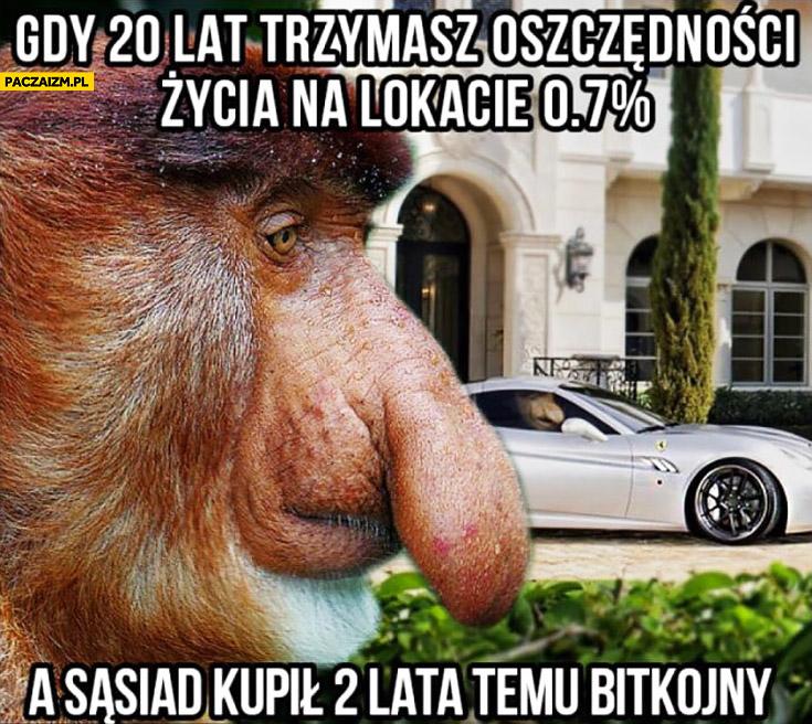 Gdy 20 lat trzymasz oszczędności życia na lokacie 0,7% procent a sąsiad kupił 2 lata temu bitkojny typowy Polak nosacz małpa