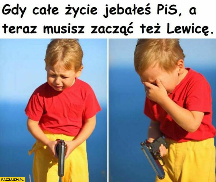Gdy całe życie jechałes PiS a teraz musisz zacząć też lewice chłopiec z pistoletem płacze