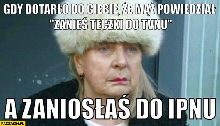 Gdy dotarło do Ciebie, że mąż powiedział zanieś teczki do TVNu a zaniosłaś do IPNu Kiszczakowa