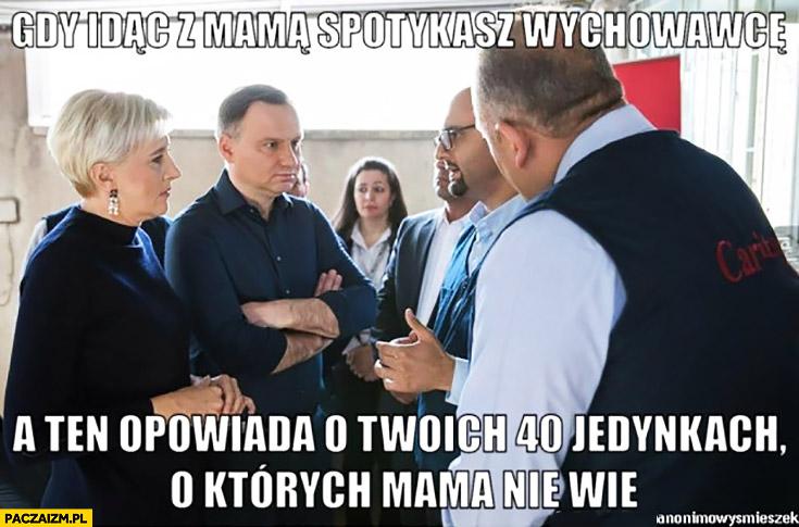 Gdy idąc z mamą spotykasz wychowawcę a ten opowiada o Twoich 40 jedynkach, o których mama nie wie. Andrzej Duda