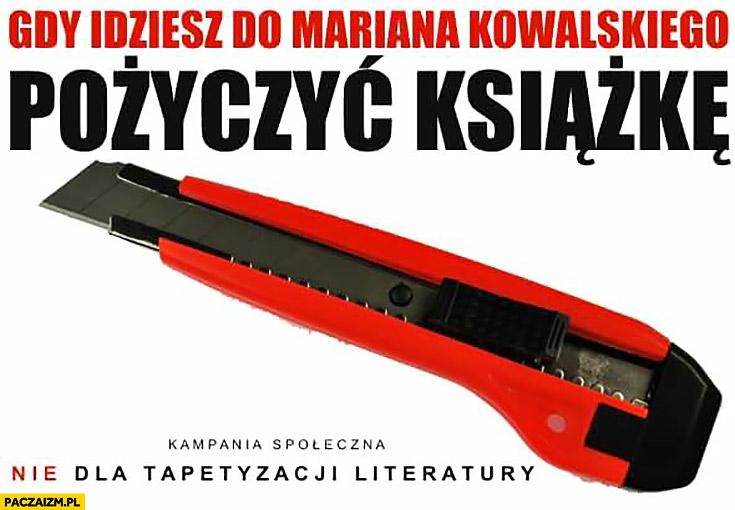 Gdy idziesz do Mariana Kowalskiego pożyczyć książkę nóż nożyk nie dla tapetyzacji literatury