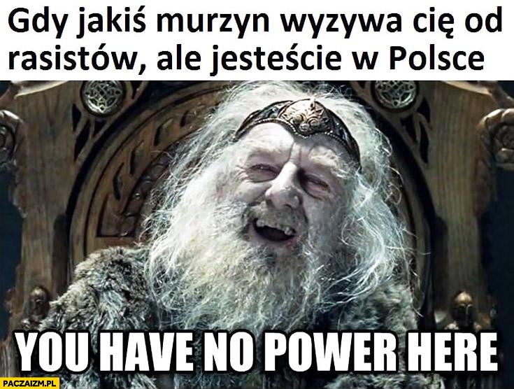 Gdy jakiś murzyn wyzywa Cię od rasistów ale jesteście w Polsce you have no power here