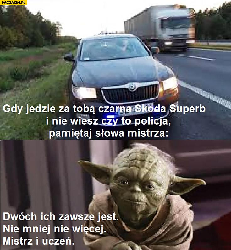 Gdy jedzie za Tobą czarna Skoda Superb i nie wiesz czy to policja pamiętaj słowa mistrza Yody: dwóch ich zawsze jest, nie mniej nie więcej, mistrz i uczeń
