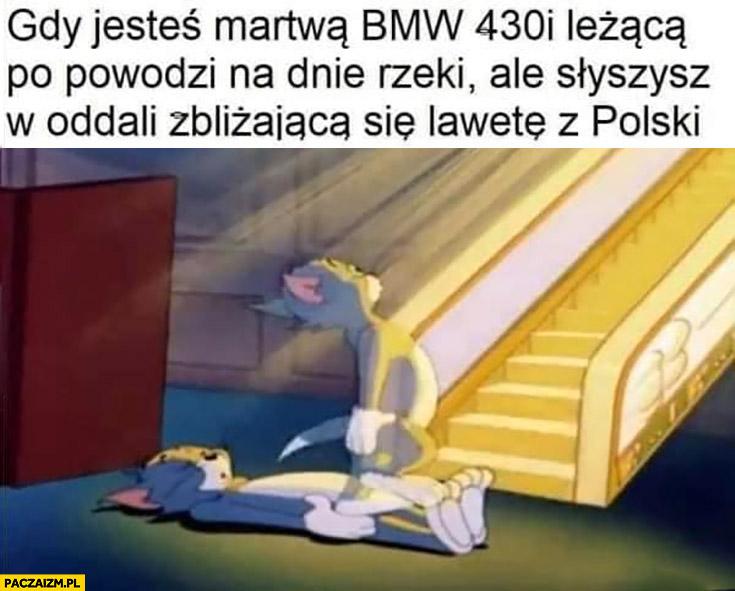 Gdy jesteś martwą BMW 430 leżąca po powodzi na dnie rzeki ale słyszysz w oddali zbliżającą się lawetę z Polski zmartwychwstanie