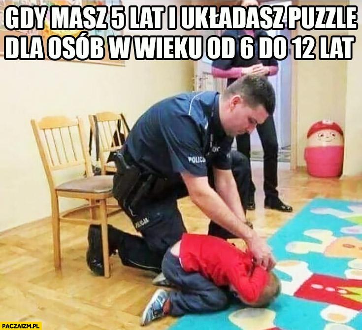 Gdy masz 5 lat i układasz puzzle dla osób w wieku 6-12 policjant skuł dzieciaka