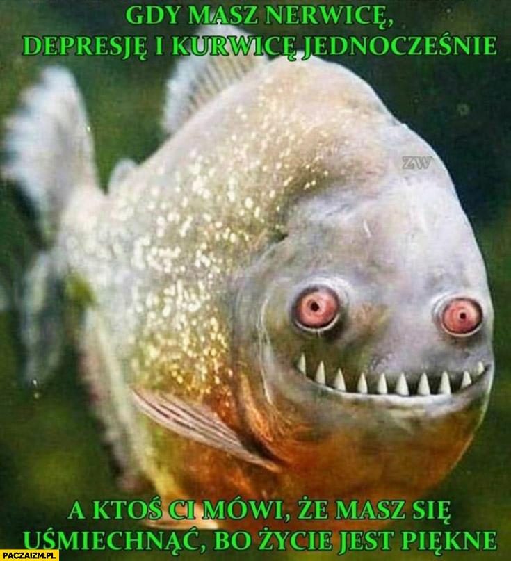 Gdy masz nerwicę, depresje i kurwicę jednocześnie a ktoś Ci mówi, że masz się uśmiechnąć bo życie jest piękne ryba