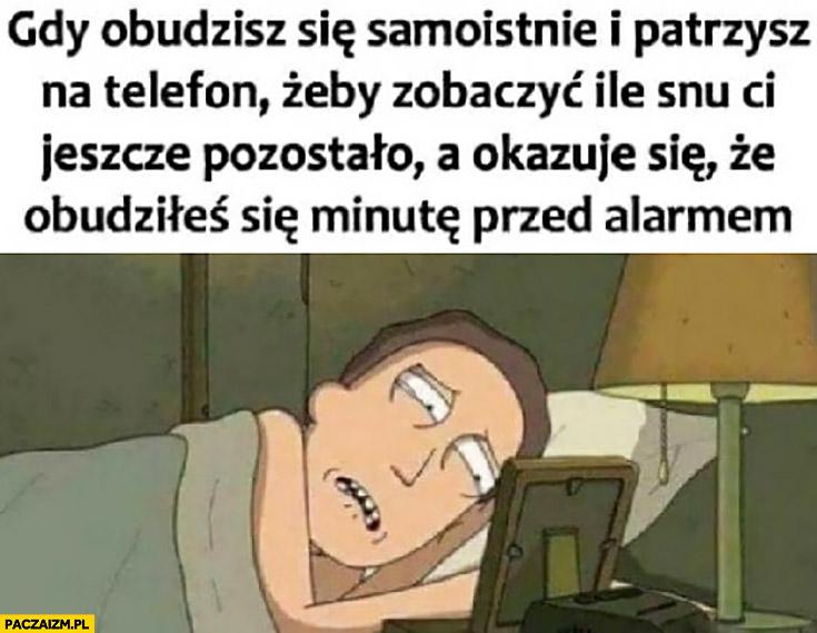 Gdy obudzisz się samoistnie i patrzysz na telefon żeby zobaczyć ile snu Ci jeszcze pozostało a okazuje się, że obudziłeś się minutę przed alarmem budzikiem