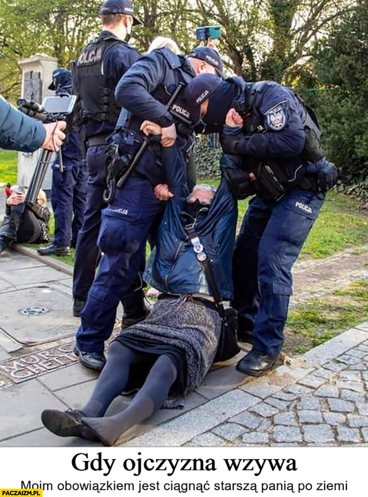 Gdy ojczyzna wzywa moim obowiązkiem jest ciągnąc starszą panią po ziemi policja policjanci babcia Kasia