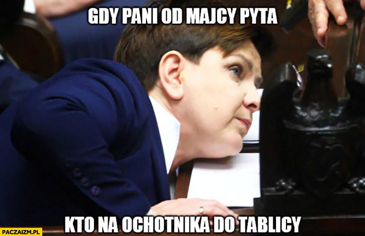 Gdy pani od matematyki pyta kto na ochotnika do tablicy Beata Szydło chowa się