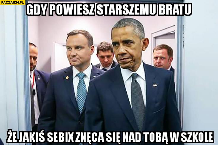 Gdy powiesz starszemu bratu, że jakiś Sebix znęca się nad Tobą w szkole Andrzej Duda Obama