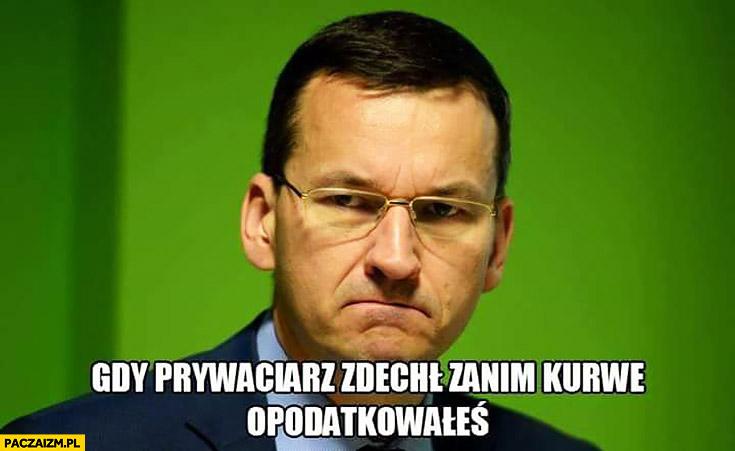 Gdy prywaciarz zdechł zanim go opodatkowałeś wkurzony zły Morawiecki