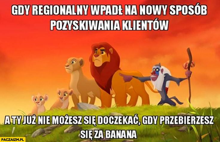Gdy regionalny wpadł na nowy sposób pozyskiwania klientów a Ty już nie możesz się doczekać gdy przebierzesz się za banana Król Lew