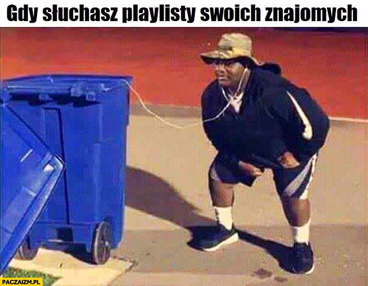 Gdy słuchasz playlisty swoich znajomych słuchawki podłączone do śmietnika