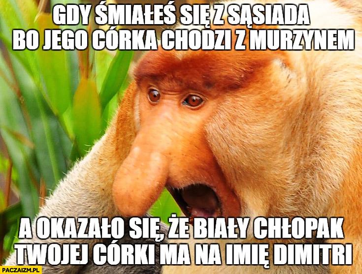Gdy śmiałeś się z sąsiada bo jego córka chodzi z murzynem a okazało się, że biały chłopak Twojej córki ma na imię Dimitri typowy Polak nosacz małpa