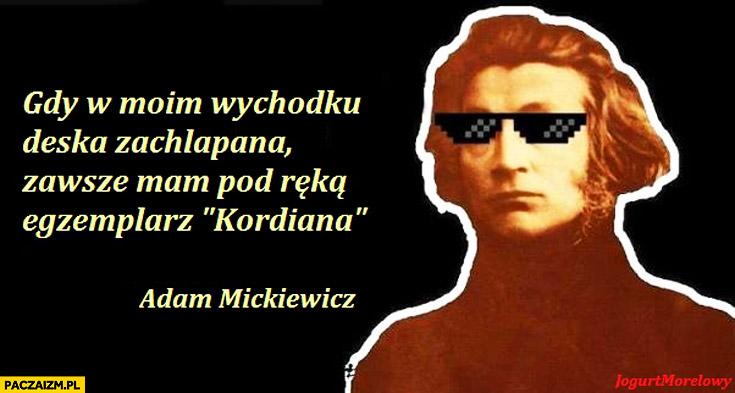 Gdy w moim wychodku deska zachlapana zawsze mam pod ręką egzemplarz Kordiana Adam Mickiewicz