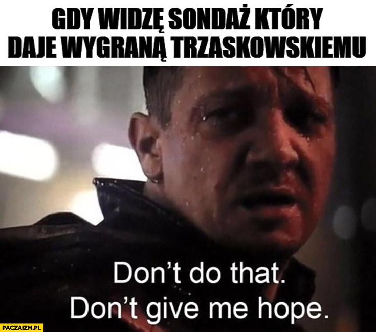 Gdy widzę sondaż który daje wygraną Trzaskowskiemu: nie rób tego, nie dawaj nadziei