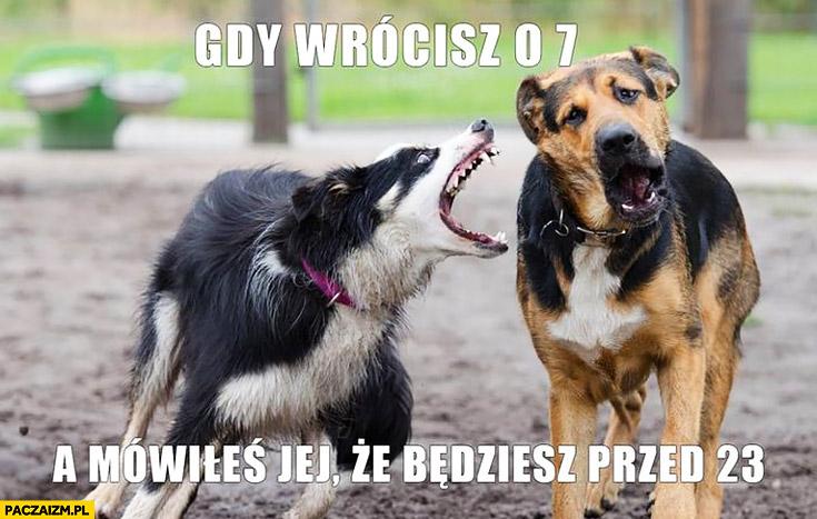 Gdy wrócisz o 7 a mówiłeś jej, że będziesz przed 23 zły pies